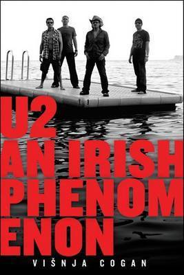 U2: An Irish Phenomenon by Visnja Cogan