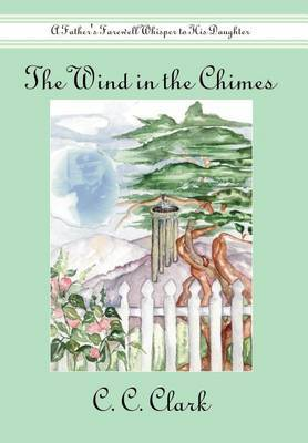 The Wind in the Chimes: A Father's Farewell Whisper to His Daughter by C. C. Clark