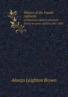History of the Fourth Regiment of Minnesota Infantry Volunteers During the Great Rebellion 1861-1865 by Alonzo Leighton Brown
