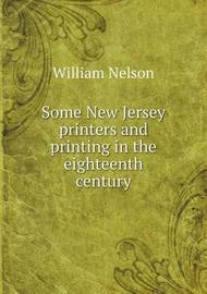 Some New Jersey Printers and Printing in the Eighteenth Century by William Nelson
