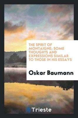 The Spirit of Montaigne; Some Thoughts and Expressions Similar to Those in His Essays by Oskar Baumann
