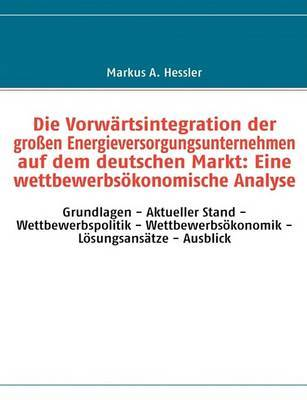 Die Vorwartsintegration Der Grossen Energieversorgungsunternehmen Auf Dem Deutschen Markt: Eine Wettbewerbsokonomische Analyse by Markus A. Hessler image