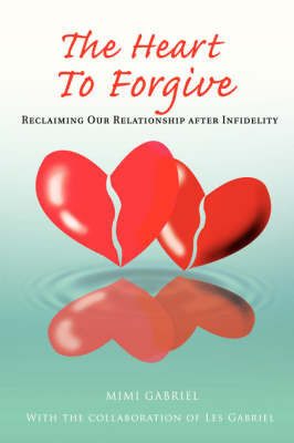 The Heart to Forgive: Reclaiming Our Relationship After Infidelity by Mimi Gabriel