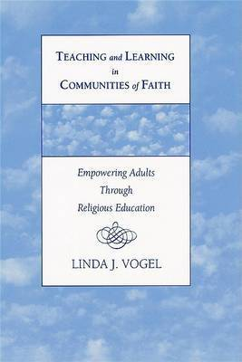 Teaching and Learning in Communities of Faith: Empowering Adults Through Religious Education by Linda Jane Vogel