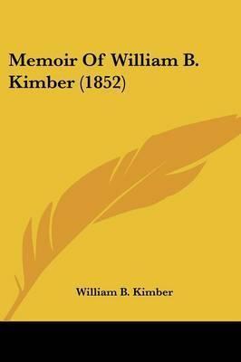 Memoir Of William B. Kimber (1852) by William B Kimber
