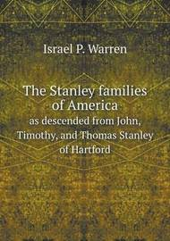 The Stanley Families of America as Descended from John, Timothy, and Thomas Stanley of Hartford by Israel P Warren