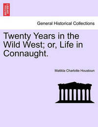 Twenty Years in the Wild West; Or, Life in Connaught. by Matilda Charlotte Houstoun