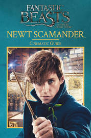 Fantastic Beasts and Where to Find Them: Newt Scamander: Cinematic Guide by Felicity Baker