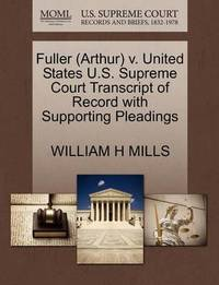 Fuller (Arthur) V. United States U.S. Supreme Court Transcript of Record with Supporting Pleadings by William H Mills