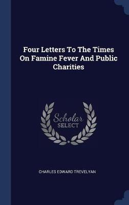Four Letters to the Times on Famine Fever and Public Charities by Charles Edward Trevelyan image