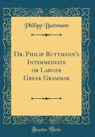 Dr. Philip Buttmann's Intermediate or Larger Greek Grammar (Classic Reprint) by Philipp Buttmann image