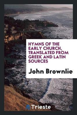 Hymns of the Early Church, Translated from Greek and Latin Sources by John Brownlie image
