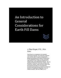 An Introduction to General Considerations for Earth Fill Dams by J Paul Guyer