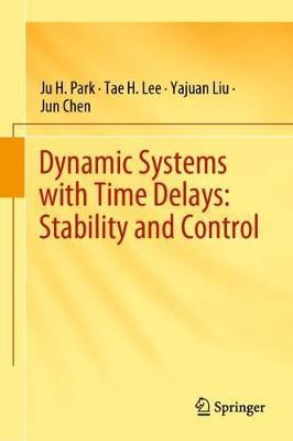 Dynamic Systems with Time Delays: Stability and Control by Ju H. Park