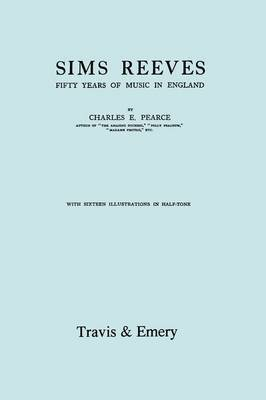 Sims Reeves, Fifty Years of Music in England. [Facsimile of 1924 Edition] by Charles Pearce
