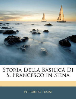 Storia Della Basilica Di S. Francesco in Siena by Vittorino Lusini