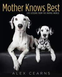 Mother Knows Best: Life Lessons from the Animal World by Alex Cearns