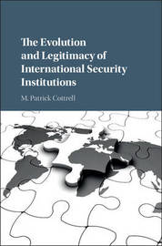 The Evolution and Legitimacy of International Security Institutions by M Patrick Cottrell