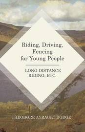 Riding, Driving, Fencing for Young People - Long-Distance Riding, Etc. by Theodore Ayrault Dodge