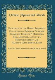 Catalogue of the Highly Important Collection of Modern Pictures, Formed by Charles P. Matthews, Esq., Deceased, Late of 23, Hertford Street, and Havering-Atte-Bower, Essex by Christie Manson and Woods