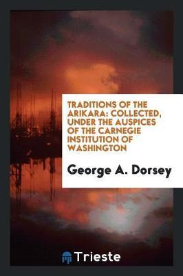 Traditions of the Arikara by George A. Dorsey image