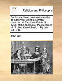 Baptism a Divine Commandment to Be Observed. Being a Sermon Preached at Barbican, Octob. 9, 1765. at the Baptism of the Reverend Mr. Robert Carmichael, ... by John Gill, D.D by John Gill