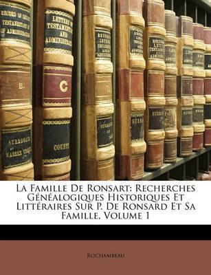 La Famille de Ronsart: Recherches Gnalogiques Historiques Et Littraires Sur P. de Ronsard Et Sa Famille, Volume 1 by Rochambeau