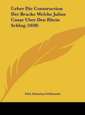 Ueber Die Construction Der Brucke Welche Julius Casar Uber Den Rhein Schlug (1830) by Felix Sebastian Feldbausch