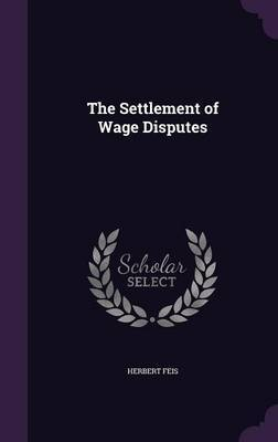 The Settlement of Wage Disputes by Herbert Feis