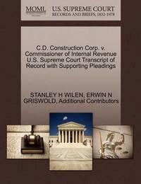 C.D. Construction Corp. V. Commissioner of Internal Revenue U.S. Supreme Court Transcript of Record with Supporting Pleadings by Stanley H Wilen