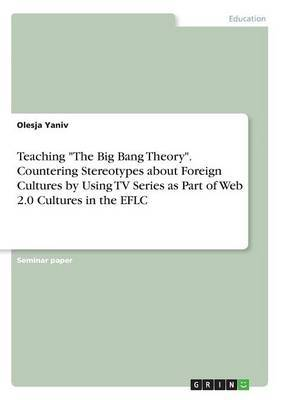 Teaching the Big Bang Theory. Countering Stereotypes about Foreign Cultures by Using TV Series as Part of Web 2.0 Cultures in the Eflc by Olesja Yaniv