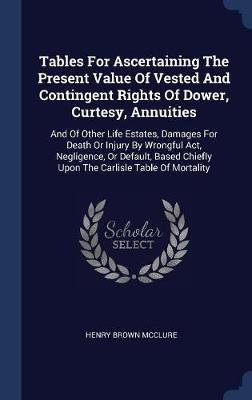 Tables for Ascertaining the Present Value of Vested and Contingent Rights of Dower, Curtesy, Annuities by Henry Brown McClure image