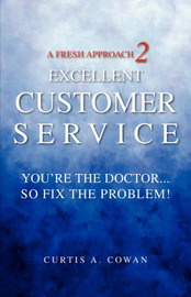 A Fresh Approach 2 Excellent Customer Service: You're the Doctor. . . So Fix the Problem! by Curtis A Cowan