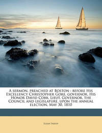 A Sermon, Preached at Boston: Before His Excellency Christopher Gore, Governor, His Honor David Cobb, Lieut. Governor, the Council and Legislature, Upon the Annual Election, May 30, 1810 by Elijah Parish