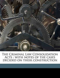 The Criminal Law Consolidation Acts: With Notes of the Cases Decided on Their Construction by Edward W 1809 Cox