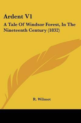 Ardent V1: A Tale Of Windsor Forest, In The Nineteenth Century (1832) by R Wilmot