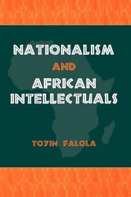 Nationalism and African Intellectuals by Toyin Falola