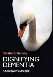 Dignifying Dementia by Elizabeth Tierney