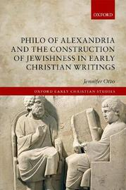 Philo of Alexandria and the Construction of Jewishness in Early Christian Writings by Jennifer Otto