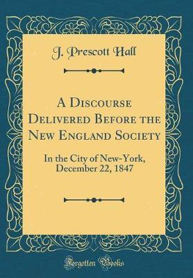 A Discourse Delivered Before the New England Society by J Prescott Hall