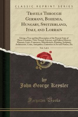 Travels Through Germany, Bohemia, Hungary, Switzerland, Italy, and Lorrain, Vol. 1 of 4 by John George Keysler