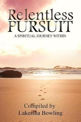 Relentless Pursuit, a Spiritual Journey Within by Lakeisha Bowling