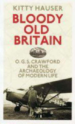 Bloody Old Britain: O.G.S. Crawford and the Archaeology of Modern Life by Kitty Hauser