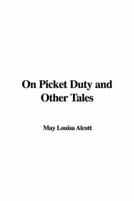 On Picket Duty and Other Tales by May Louisa Alcott