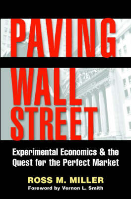 Paving Wall Street: Experimental Economics and the Quest for the Perfect Market by Ross M. Miller