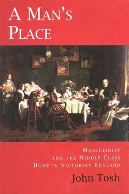A Man's Place: Masculinity and the Middle-class Home in Victorian England by John Tosh