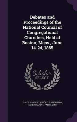 Debates and Proceedings of the National Council of Congregational Churches, Held at Boston, Mass., June 14-24, 1865 by James Manning Winchell Yerrinton
