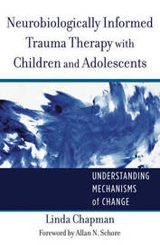 Neurobiologically Informed Trauma Therapy with Children and Adolescents by Linda Chapman