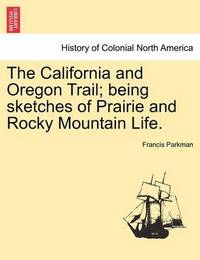 The California and Oregon Trail; Being Sketches of Prairie and Rocky Mountain Life. by Francis Parkman Jr.