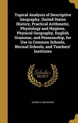 Topical Analysis of Descriptive Geography, United States History, Practical Arithmetic, Physiology and Hygiene, Physical Geography, English Grammar, and Penmanship, for Use in Common Schools, Normal Schools, and Teachers' Institutes by George S Wedgwood